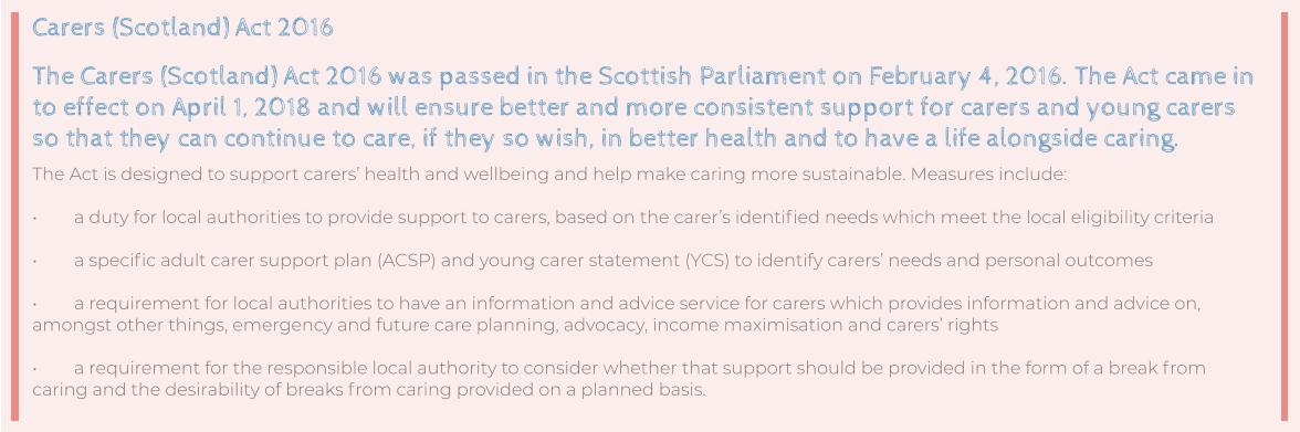 Carers (Scotland) Act 2016 The Carers (Scotland) Act 2016 was passed in the Scottish Parliament on February 4, 2016. The Act came in to effect on April 1, 2018 and will ensure better and more consistent support for carers and young carers so that they can continue to care, if they so wish, in better health and to have a life alongside caring. The Act is designed to support carers' health and wellbeing and help make caring more sustainable. Measures include:  •	a duty for local authorities to provide support to carers, based on the carer's identified needs which meet the local eligibility criteria  •	a specific adult carer support plan (ACSP) and young carer statement (YCS) to identify carers' needs and personal outcomes  •	a requirement for local authorities to have an information and advice service for carers which provides information and advice on, amongst other things, emergency and future care planning, advocacy, income maximisation and carers' rights  •	a requirement for the responsible local authority to consider whether that support should be provided in the form of a break from caring and the desirability of breaks from caring provided on a planned basis.