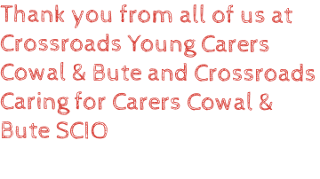 Thank you from all of us at Crossroads Young Carers Cowal & Bute and Crossroads Caring for Carers Cowal & Bute SCIO