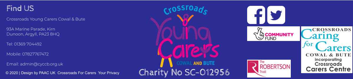 Find US Crossroads Young Carers Cowal & Bute  93A Marine Parade, Kirn Dunoon, Argyll, PA23 8HQ  Tel: 01369 704492     Mobile: 07827767472  Email: admin@cyccb.org.uk © 2020 | Design by PAAC UK  Crossroads For Carers  Your Privacy   Charity No SC-012956